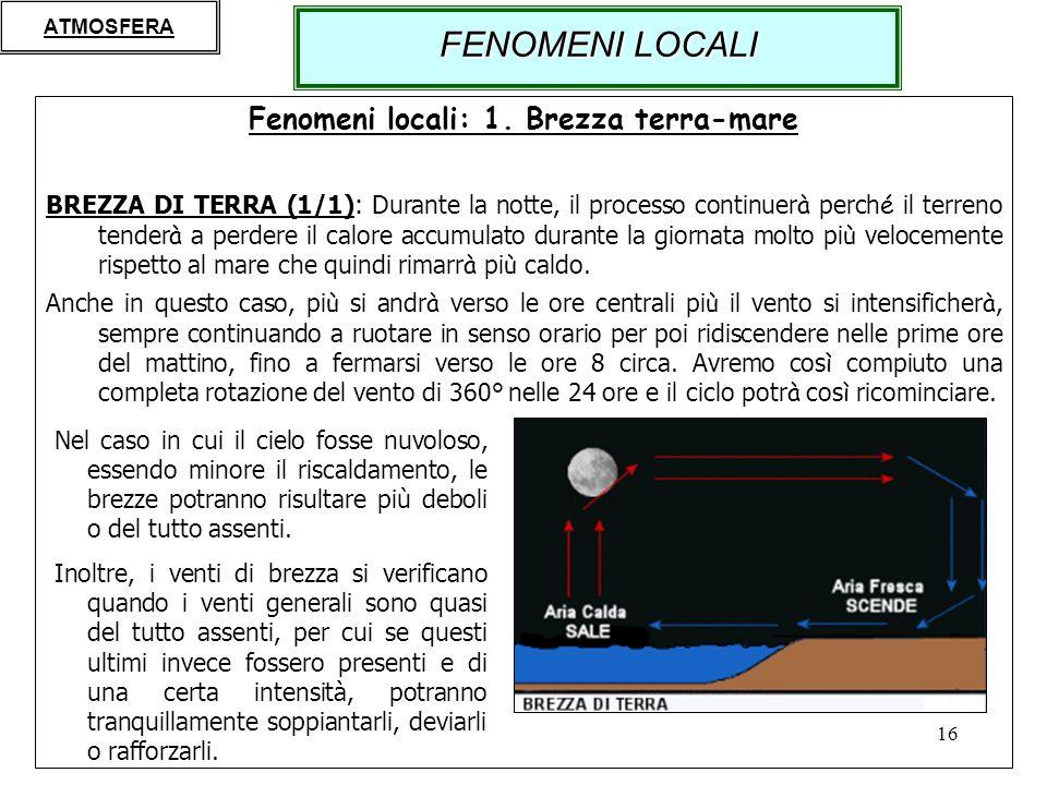 16 Fenomeni locali: 1. Brezza terra-mare BREZZA DI TERRA (1/1): Durante la notte, il processo continuer à perch é il terreno tender à a perdere il cal