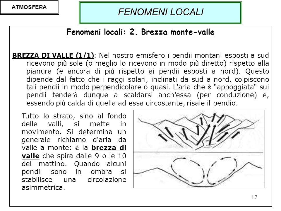 17 Fenomeni locali: 2. Brezza monte-valle BREZZA DI VALLE (1/1): Nel nostro emisfero i pendii montani esposti a sud ricevono pi ù sole (o meglio lo ri
