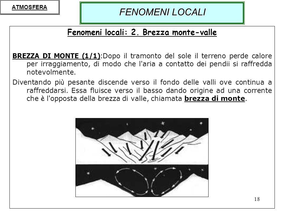 18 Fenomeni locali: 2. Brezza monte-valle BREZZA DI MONTE (1/1): Dopo il tramonto del sole il terreno perde calore per irraggiamento, di modo che l'ar