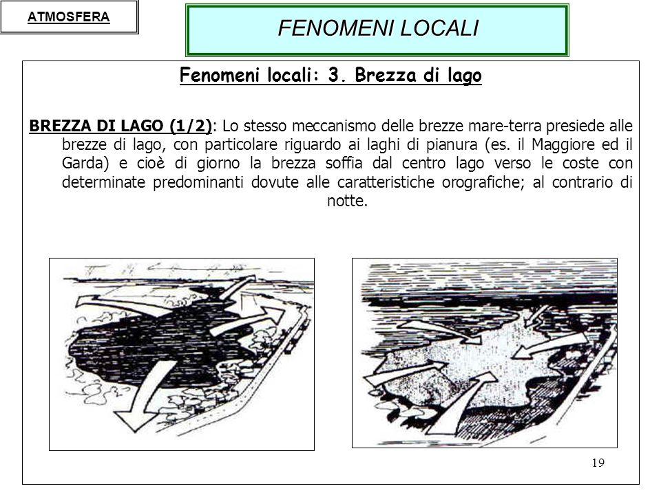 19 Fenomeni locali: 3. Brezza di lago BREZZA DI LAGO (1/2): Lo stesso meccanismo delle brezze mare-terra presiede alle brezze di lago, con particolare