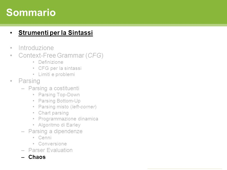 Sommario Strumenti per la Sintassi Introduzione Context-Free Grammar (CFG) Definizione CFG per la sintassi Limiti e problemi Parsing –Parsing a costituenti Parsing Top-Down Parsing Bottom-Up Parsing misto (left-corner) Chart parsing Programmazione dinamica Algoritmo di Earley –Parsing a dipendenze Cenni Conversione –Parser Evaluation –Chaos
