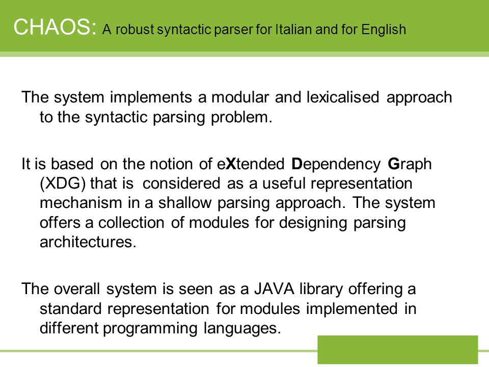 CHAOS: A robust syntactic parser for Italian and for English The system implements a modular and lexicalised approach to the syntactic parsing problem.