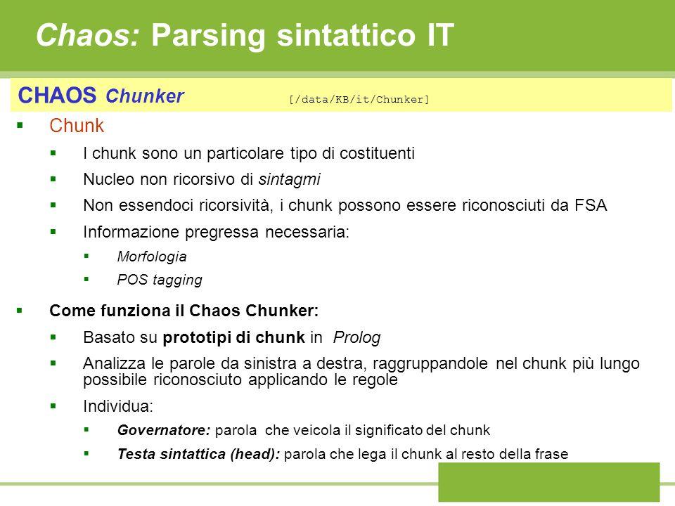 Chaos: Parsing sintattico IT CHAOS Chunker [/data/KB/it/Chunker] Chunk I chunk sono un particolare tipo di costituenti Nucleo non ricorsivo di sintagmi Non essendoci ricorsività, i chunk possono essere riconosciuti da FSA Informazione pregressa necessaria: Morfologia POS tagging Come funziona il Chaos Chunker: Basato su prototipi di chunk in Prolog Analizza le parole da sinistra a destra, raggruppandole nel chunk più lungo possibile riconosciuto applicando le regole Individua: Governatore: parola che veicola il significato del chunk Testa sintattica (head): parola che lega il chunk al resto della frase
