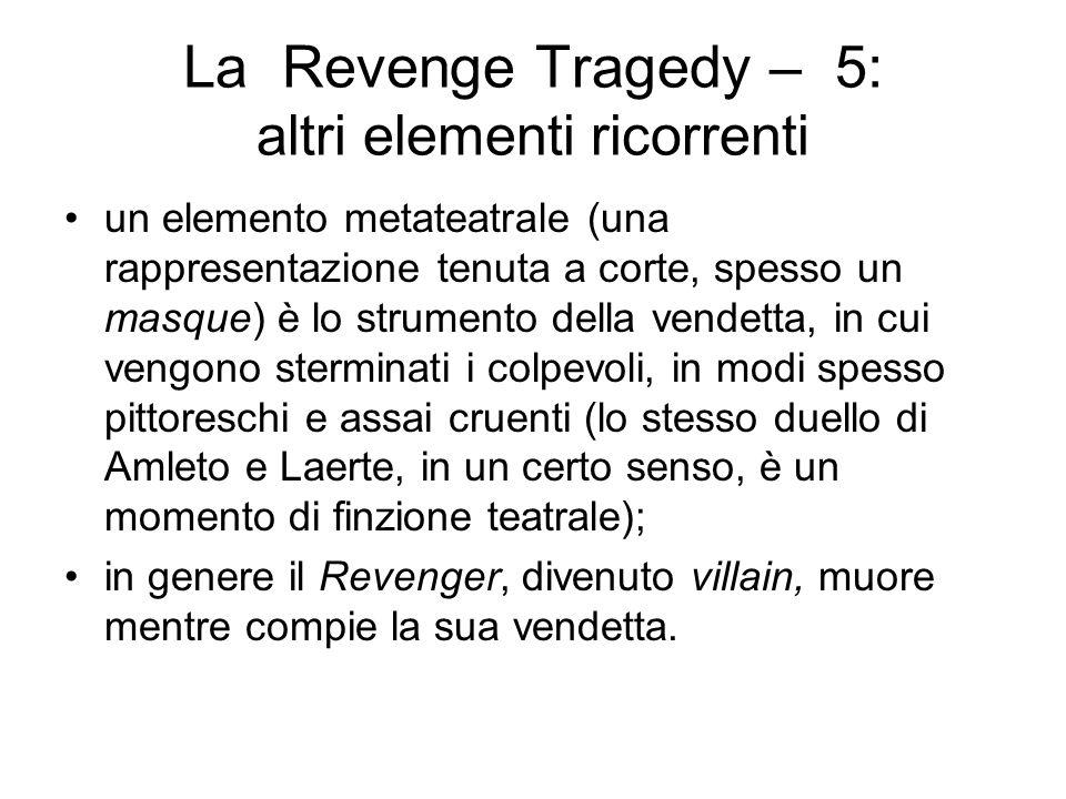 La Revenge Tragedy – 5: altri elementi ricorrenti un elemento metateatrale (una rappresentazione tenuta a corte, spesso un masque) è lo strumento della vendetta, in cui vengono sterminati i colpevoli, in modi spesso pittoreschi e assai cruenti (lo stesso duello di Amleto e Laerte, in un certo senso, è un momento di finzione teatrale); in genere il Revenger, divenuto villain, muore mentre compie la sua vendetta.