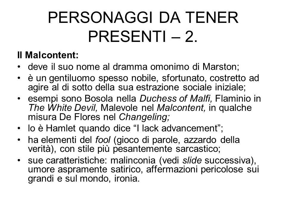 PERSONAGGI DA TENER PRESENTI – 2. Il Malcontent: deve il suo nome al dramma omonimo di Marston; è un gentiluomo spesso nobile, sfortunato, costretto a