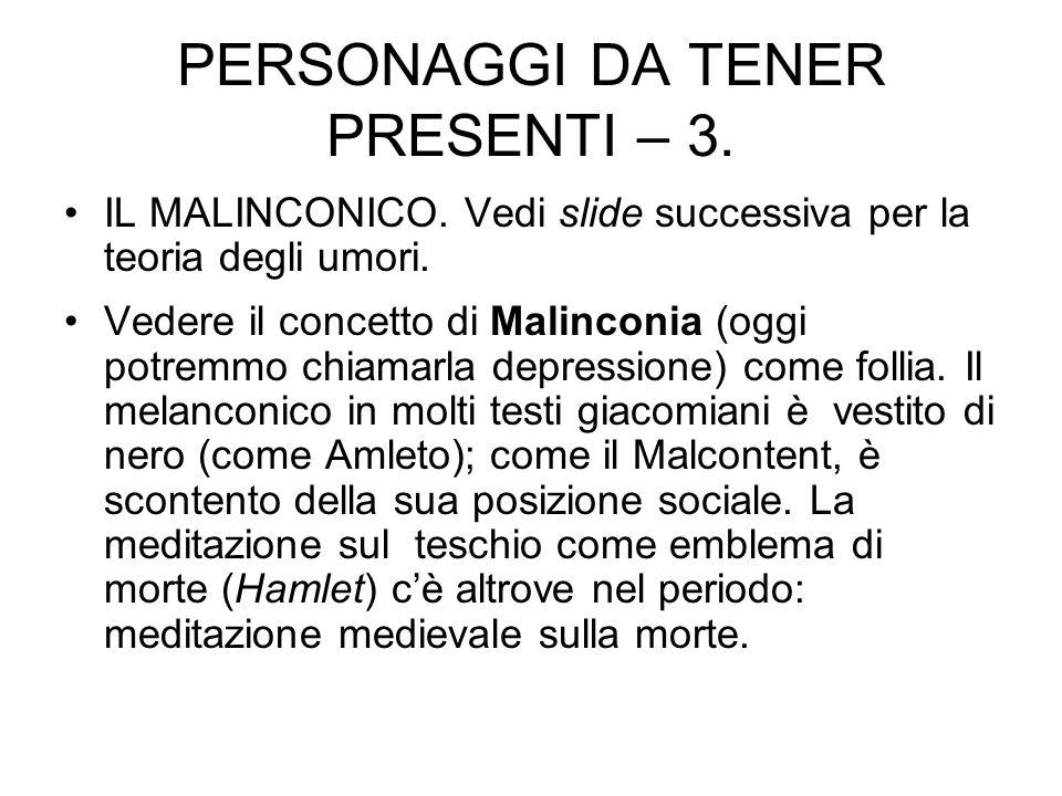 PERSONAGGI DA TENER PRESENTI – 3. IL MALINCONICO. Vedi slide successiva per la teoria degli umori. Vedere il concetto di Malinconia (oggi potremmo chi