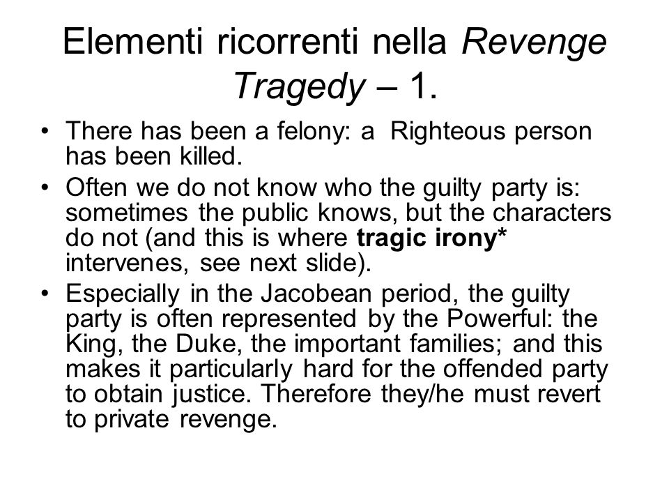 Elementi ricorrenti nella Revenge Tragedy – 1. There has been a felony: a Righteous person has been killed. Often we do not know who the guilty party