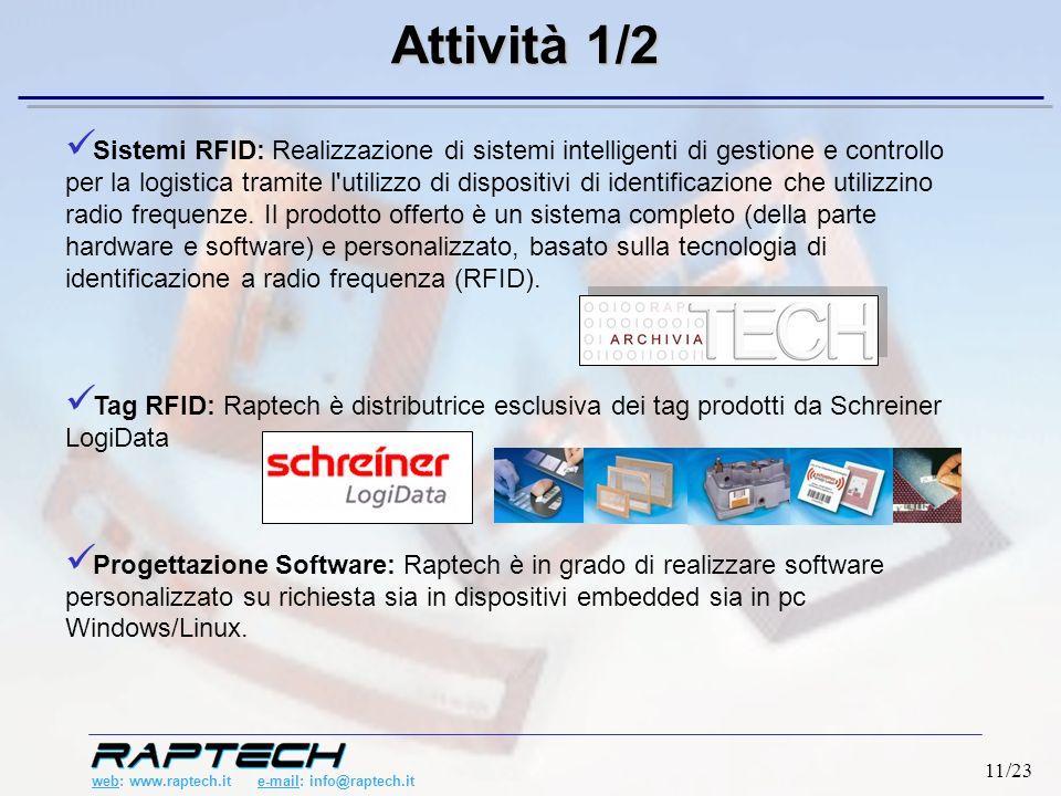 web: www.raptech.it e-mail: info@raptech.it 11/23 Sistemi RFID: Realizzazione di sistemi intelligenti di gestione e controllo per la logistica tramite l utilizzo di dispositivi di identificazione che utilizzino radio frequenze.