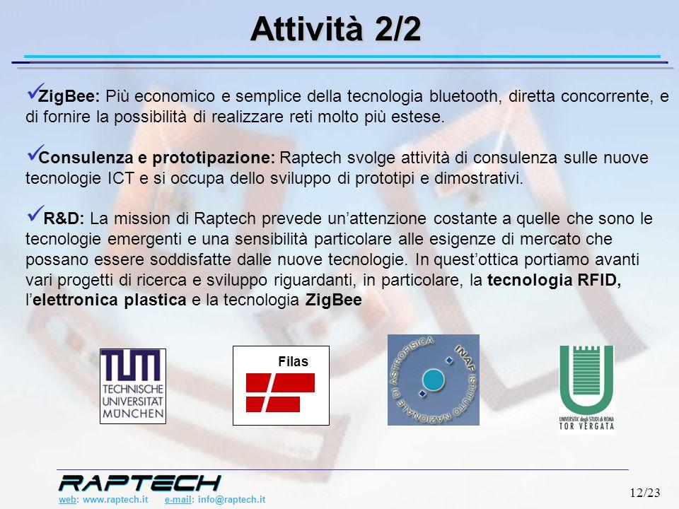 web: www.raptech.it e-mail: info@raptech.it 12/23 ZigBee: Più economico e semplice della tecnologia bluetooth, diretta concorrente, e di fornire la possibilità di realizzare reti molto più estese.