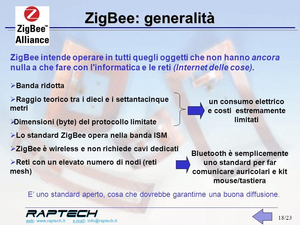 web: www.raptech.it e-mail: info@raptech.it 18/23 ZigBee: generalità Banda ridotta Raggio teorico tra i dieci e i settantacinque metri Dimensioni (byte) del protocollo limitate Lo standard ZigBee opera nella banda ISM ZigBee è wireless e non richiede cavi dedicati Reti con un elevato numero di nodi (reti mesh) un consumo elettrico e costi estremamente limitati Bluetooth è semplicemente uno standard per far comunicare auricolari e kit mouse/tastiera ZigBee intende operare in tutti quegli oggetti che non hanno ancora nulla a che fare con l informatica e le reti (Internet delle cose).