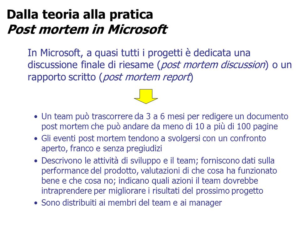 Dalla teoria alla pratica Post mortem in Microsoft In Microsoft, a quasi tutti i progetti è dedicata una discussione finale di riesame (post mortem di