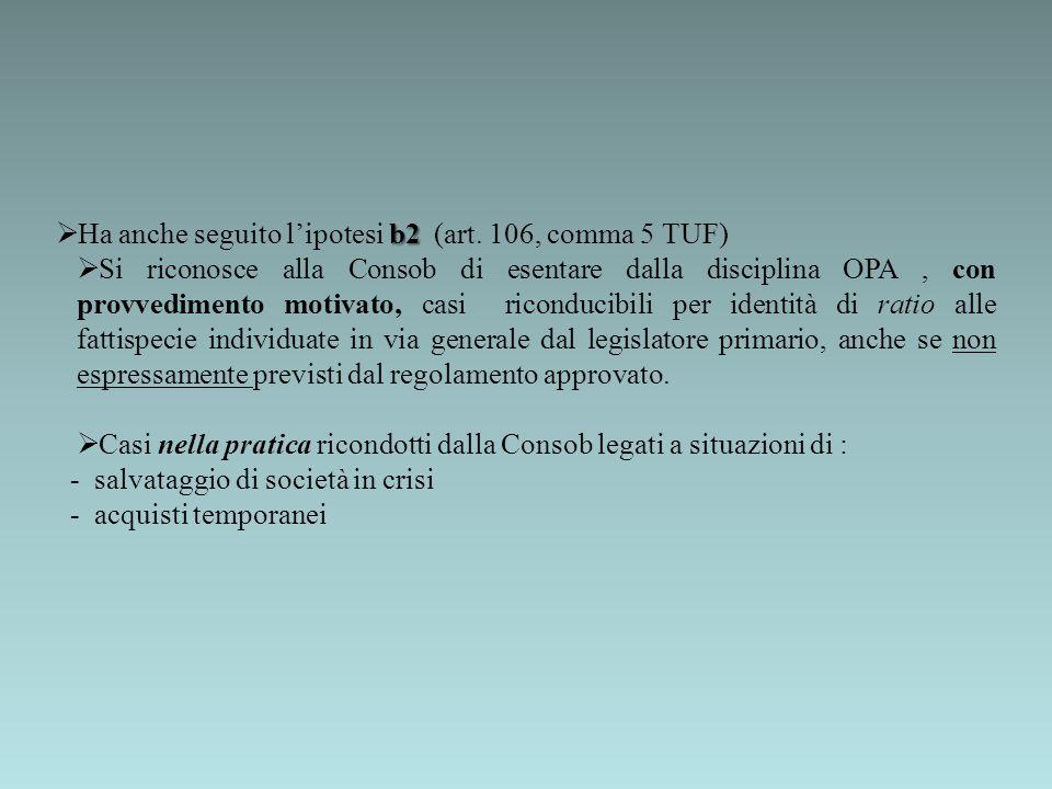 b2 Ha anche seguito lipotesi b2 (art. 106, comma 5 TUF) Si riconosce alla Consob di esentare dalla disciplina OPA, con provvedimento motivato, casi ri
