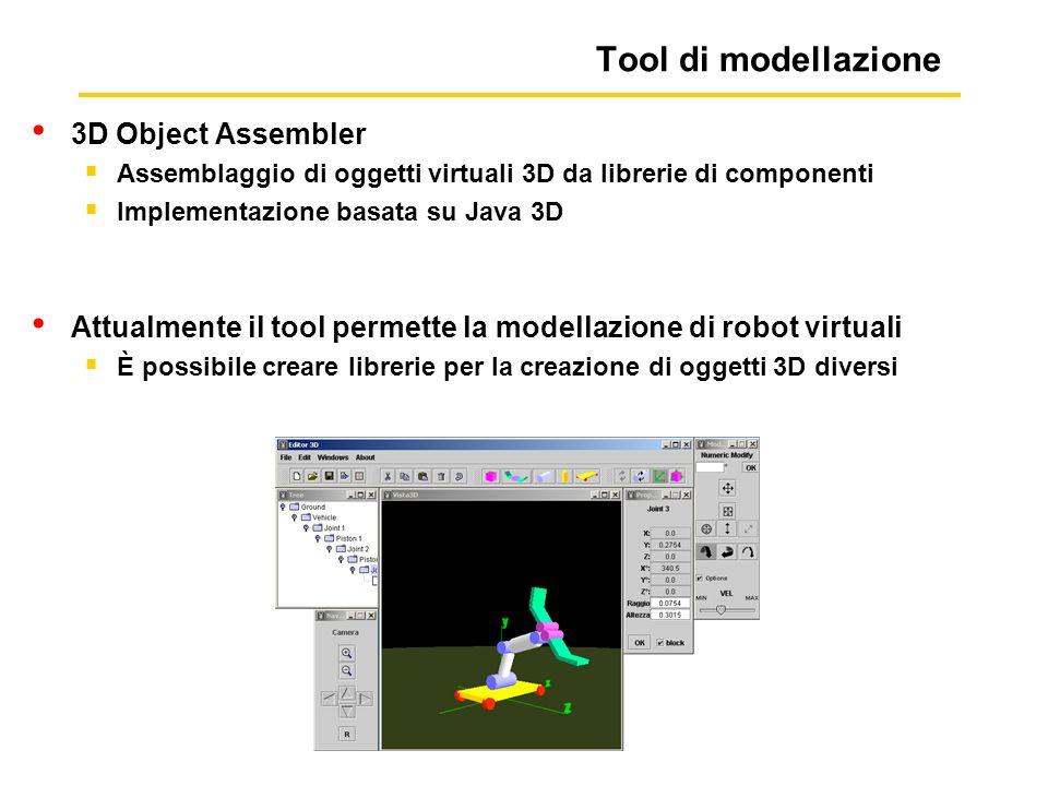 Tool di modellazione 3D Object Assembler Assemblaggio di oggetti virtuali 3D da librerie di componenti Implementazione basata su Java 3D Attualmente il tool permette la modellazione di robot virtuali È possibile creare librerie per la creazione di oggetti 3D diversi