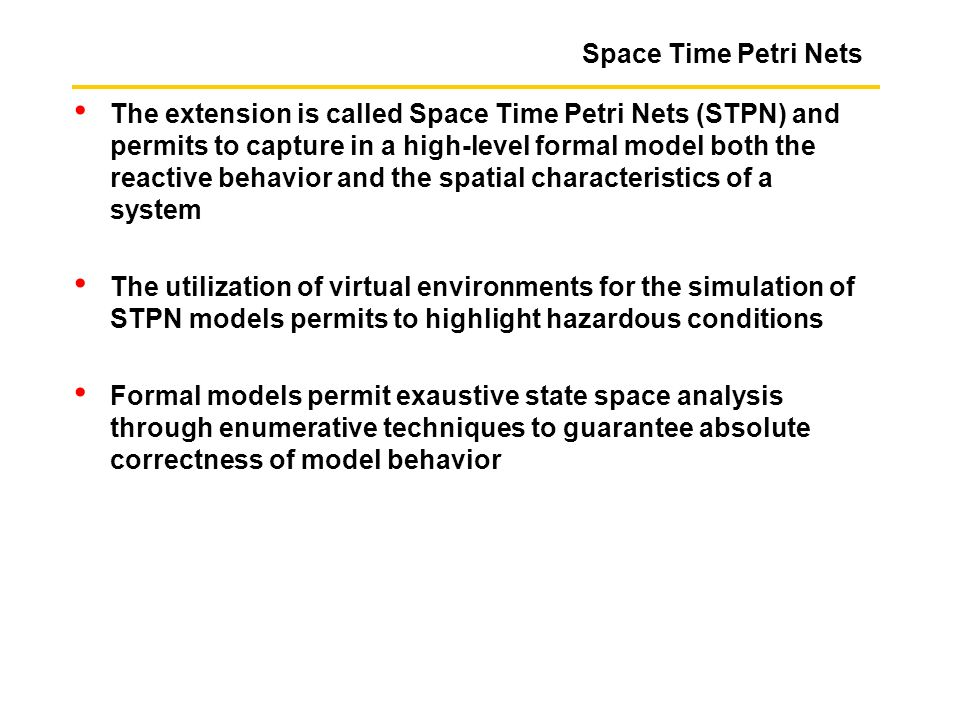 Space Time Petri Nets The extension is called Space Time Petri Nets (STPN) and permits to capture in a high-level formal model both the reactive behav