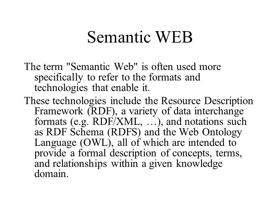 Semantic WEB The term Semantic Web is often used more specifically to refer to the formats and technologies that enable it.