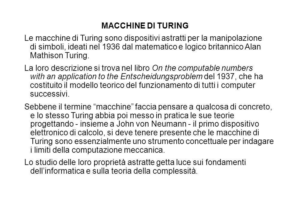 MACCHINE DI TURING Le macchine di Turing sono dispositivi astratti per la manipolazione di simboli, ideati nel 1936 dal matematico e logico britannico