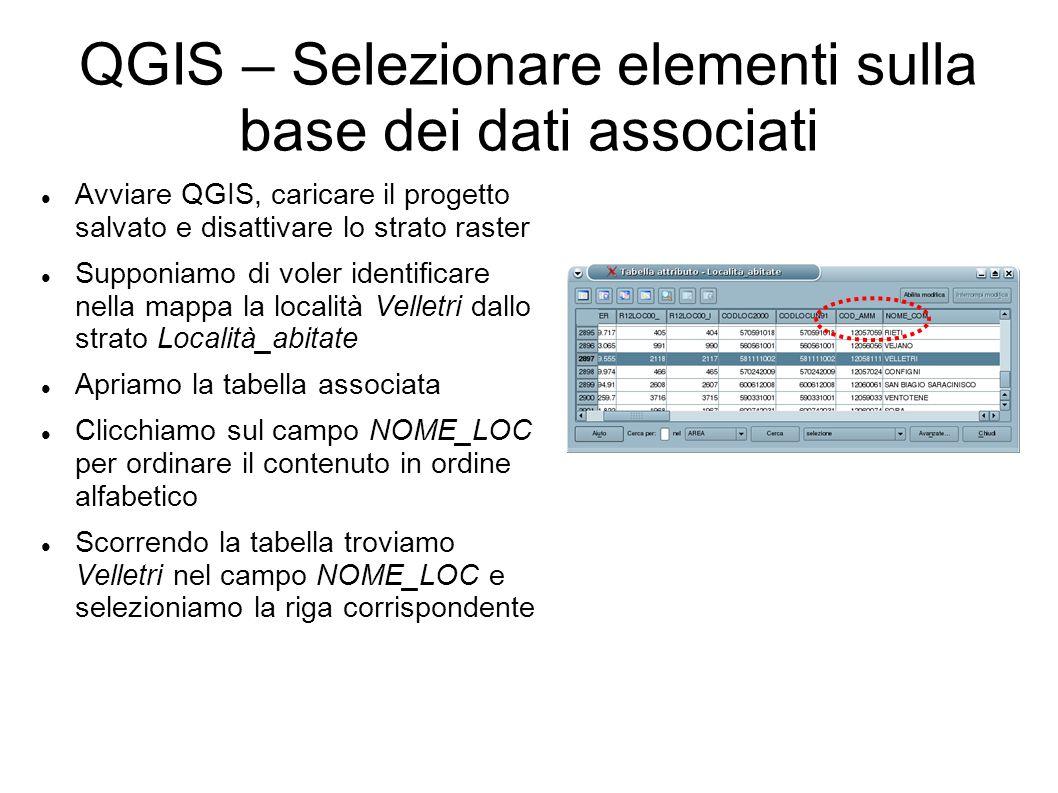 QGIS – Selezionare elementi sulla base dei dati associati Avviare QGIS, caricare il progetto salvato e disattivare lo strato raster Supponiamo di voler identificare nella mappa la località Velletri dallo strato Località_abitate Apriamo la tabella associata Clicchiamo sul campo NOME_LOC per ordinare il contenuto in ordine alfabetico Scorrendo la tabella troviamo Velletri nel campo NOME_LOC e selezioniamo la riga corrispondente