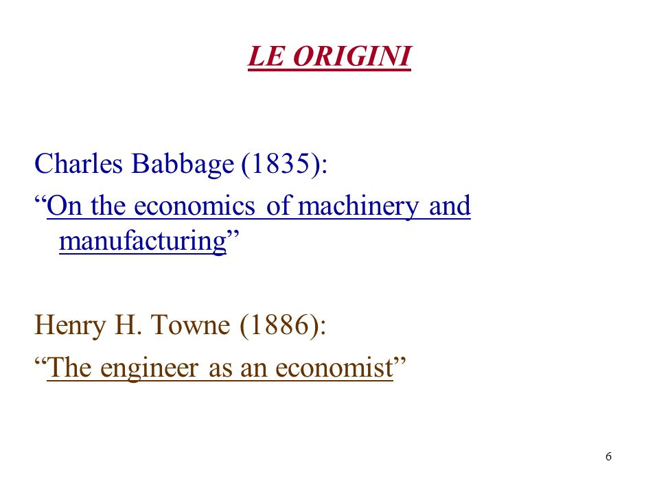 6 LE ORIGINI Charles Babbage (1835): On the economics of machinery and manufacturing Henry H. Towne (1886): The engineer as an economist