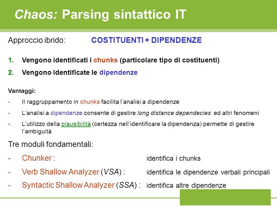 Chaos: Parsing sintattico IT Approccio ibrido:COSTITUENTI + DIPENDENZE 1.Vengono identificati i chunks (particolare tipo di costituenti) 2.Vengono ide