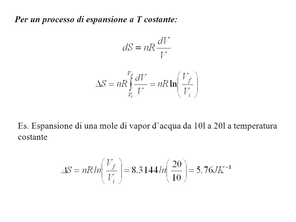 Determinazione assoluta dellentropia: Esempio: N 2 a 298K, p=1atm (n=1) [J K -1 mol -1 ] a)0-10K (estrapolazione di Debye): 1.92 b)Riscaldamento tra 10 e 35.61K (transizione solido-solido): 25.25 c)Transizione solido-solido a 35.61K: 6.43 d)Riscaldamento tra 35.61 e 63.14K (fusione): 23.38 e)Fusione a 63.14K: 11.42 f)Riscaldamento tra 63.14 e 77.32K: 11.41 g)Ebollizione a 77.32K: 72.13 h)Riscaldamento tra 77.32 e 298K: 39.20 i)Correzioni in fase gassosa: 0.92 Totale: 192.06