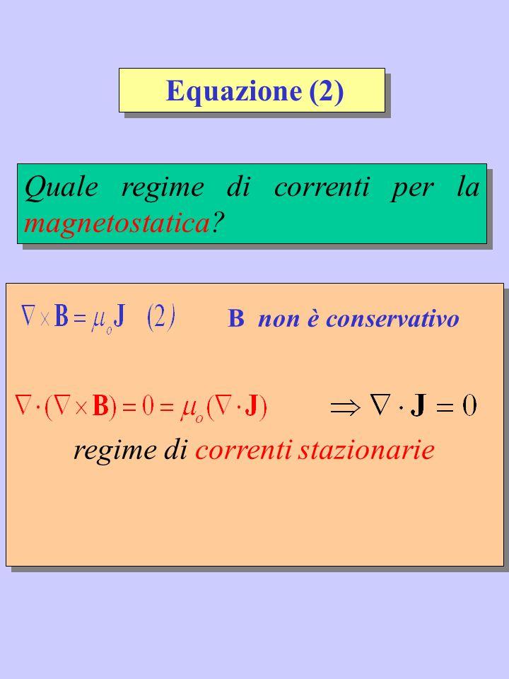 Quale regime di correnti per la magnetostatica? regime di correnti stazionarie B non è conservativo Equazione (2)