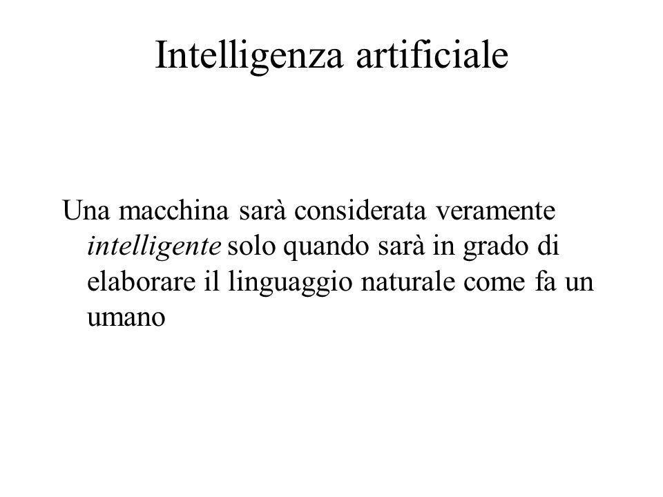 Intelligenza artificiale Una macchina sarà considerata veramente intelligente solo quando sarà in grado di elaborare il linguaggio naturale come fa un umano