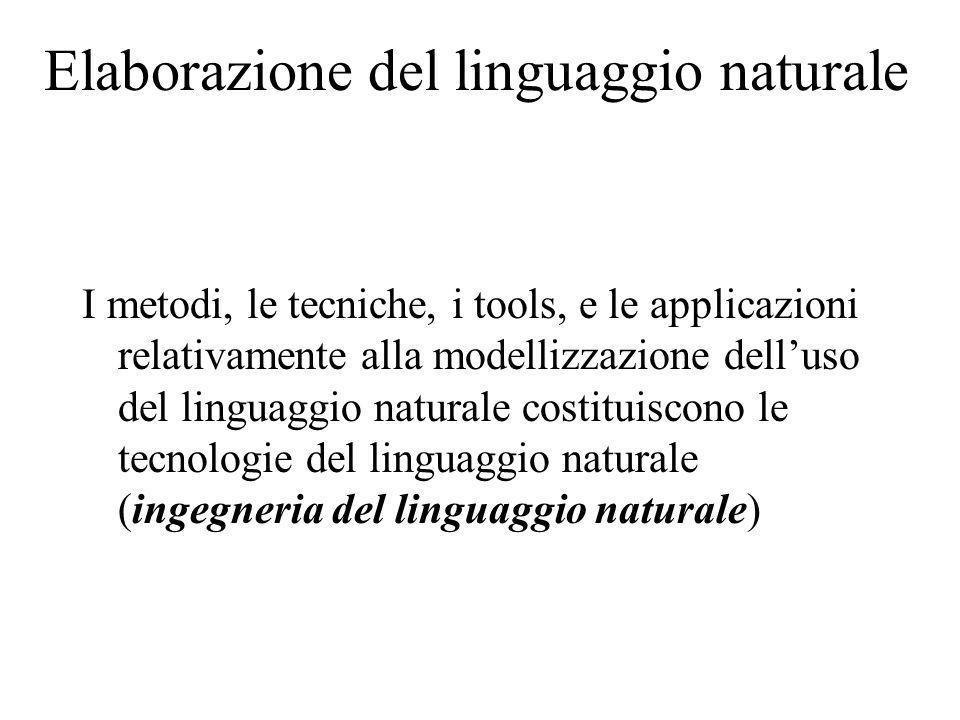 Elaborazione del linguaggio naturale I metodi, le tecniche, i tools, e le applicazioni relativamente alla modellizzazione delluso del linguaggio naturale costituiscono le tecnologie del linguaggio naturale (ingegneria del linguaggio naturale)