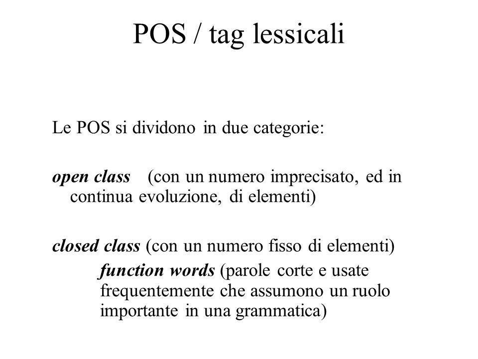 POS / tag lessicali Le POS si dividono in due categorie: open class(con un numero imprecisato, ed in continua evoluzione, di elementi) closed class (con un numero fisso di elementi) function words (parole corte e usate frequentemente che assumono un ruolo importante in una grammatica)