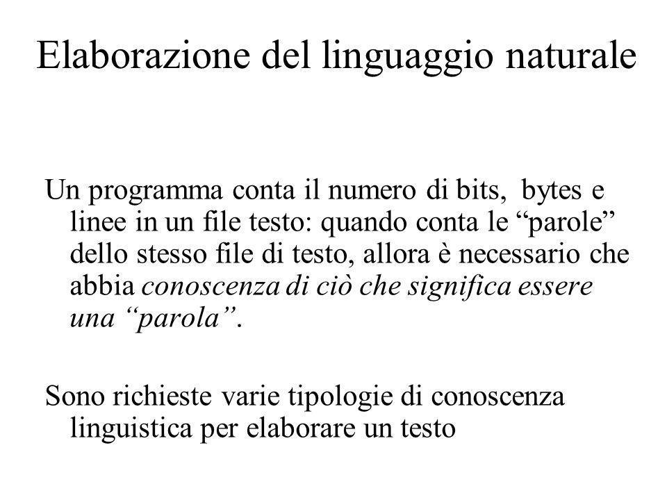 Elaborazione del linguaggio naturale Un programma conta il numero di bits, bytes e linee in un file testo: quando conta le parole dello stesso file di testo, allora è necessario che abbia conoscenza di ciò che significa essere una parola.