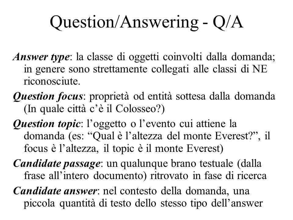 Question/Answering - Q/A Answer type: la classe di oggetti coinvolti dalla domanda; in genere sono strettamente collegati alle classi di NE riconosciute.