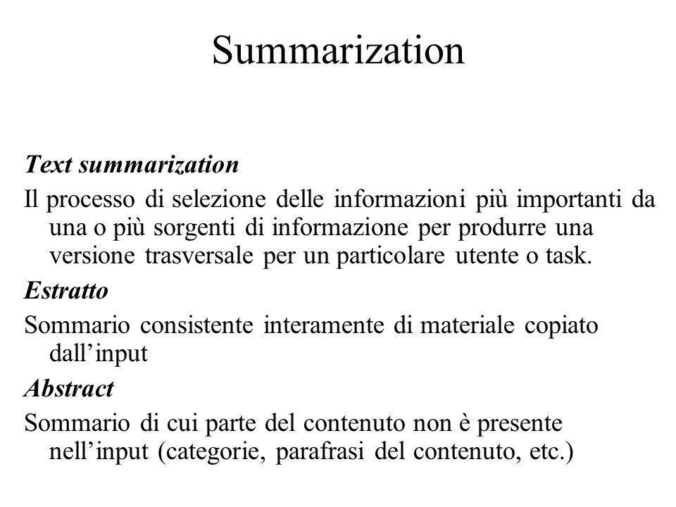 Summarization Text summarization Il processo di selezione delle informazioni più importanti da una o più sorgenti di informazione per produrre una versione trasversale per un particolare utente o task.