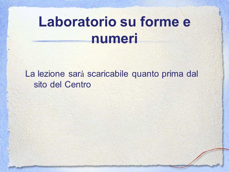 Laboratorio su forme e numeri La lezione sar à scaricabile quanto prima dal sito del Centro