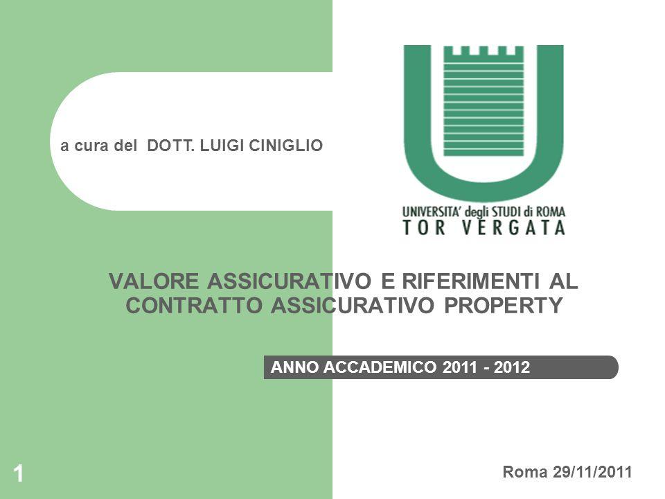1 VALORE ASSICURATIVO E RIFERIMENTI AL CONTRATTO ASSICURATIVO PROPERTY a cura del DOTT. LUIGI CINIGLIO ANNO ACCADEMICO 2011 - 2012 Roma 29/11/2011