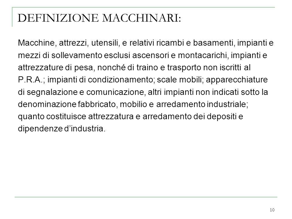 10 DEFINIZIONE MACCHINARI: Macchine, attrezzi, utensili, e relativi ricambi e basamenti, impianti e mezzi di sollevamento esclusi ascensori e montacar