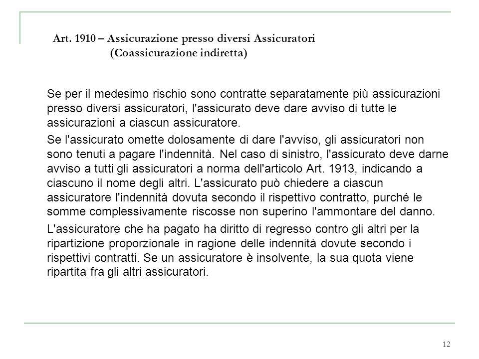 12 Art. 1910 – Assicurazione presso diversi Assicuratori (Coassicurazione indiretta) Se per il medesimo rischio sono contratte separatamente più assic