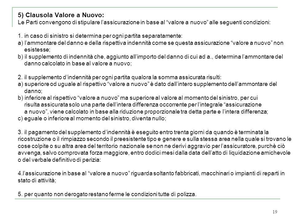 19 5) Clausola Valore a Nuovo: Le Parti convengono di stipulare lassicurazione in base al valore a nuovo alle seguenti condizioni: 1. in caso di sinis