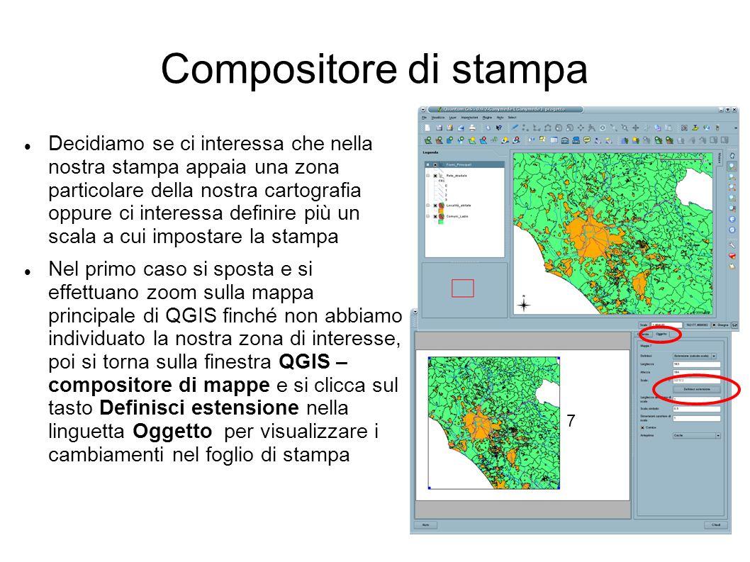 Compositore di stampa Decidiamo se ci interessa che nella nostra stampa appaia una zona particolare della nostra cartografia oppure ci interessa definire più un scala a cui impostare la stampa Nel primo caso si sposta e si effettuano zoom sulla mappa principale di QGIS finché non abbiamo individuato la nostra zona di interesse, poi si torna sulla finestra QGIS – compositore di mappe e si clicca sul tasto Definisci estensione nella linguetta Oggetto per visualizzare i cambiamenti nel foglio di stampa 7