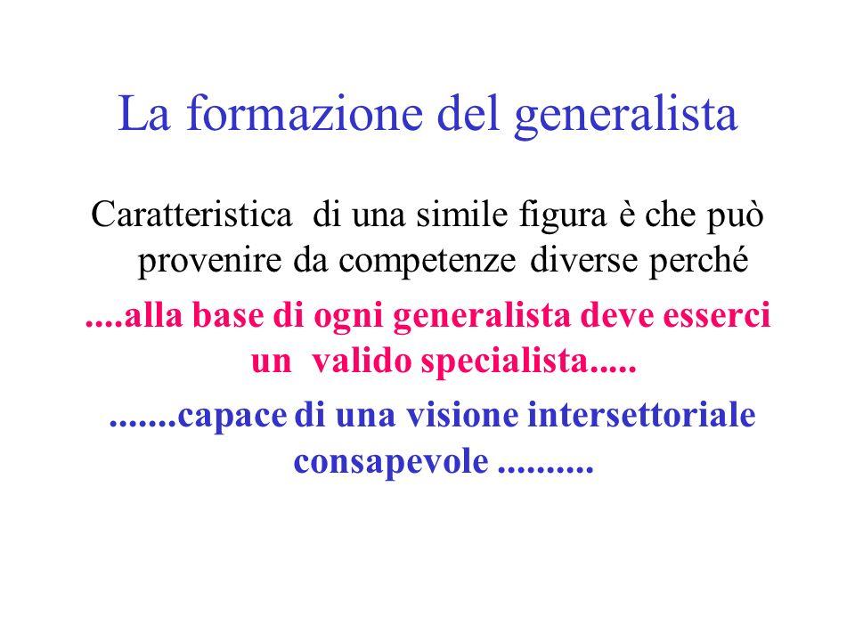 La formazione del generalista Caratteristica di una simile figura è che può provenire da competenze diverse perché....alla base di ogni generalista deve esserci un valido specialista............capace di una visione intersettoriale consapevole..........