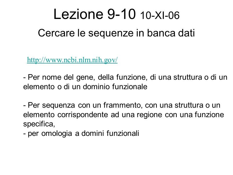 Lezione 9-10 10-XI-06 Cercare le sequenze in banca dati http://www.ncbi.nlm.nih.gov/ - Per nome del gene, della funzione, di una struttura o di un ele