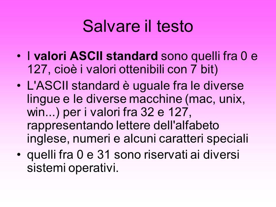 Salvare il testo I valori ASCII standard sono quelli fra 0 e 127, cioè i valori ottenibili con 7 bit) L'ASCII standard è uguale fra le diverse lingue