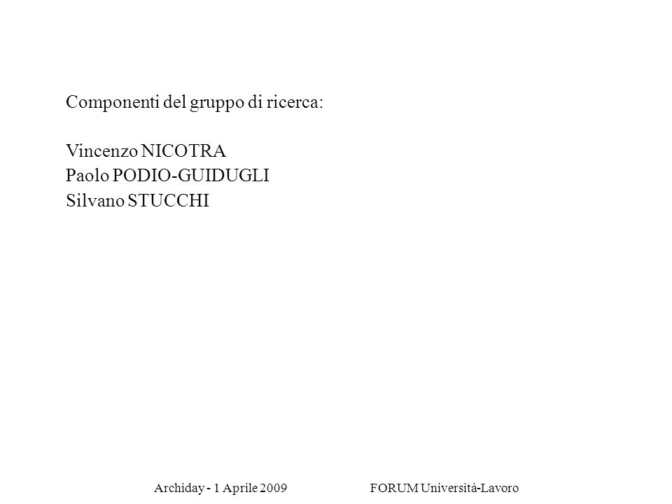 Archiday - 1 Aprile 2009 FORUM Università-Lavoro Componenti del gruppo di ricerca: Vincenzo NICOTRA Paolo PODIO-GUIDUGLI Silvano STUCCHI