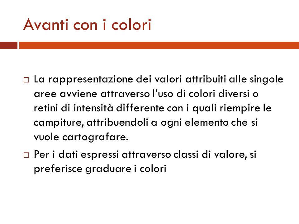 Avanti con i colori La rappresentazione dei valori attribuiti alle singole aree avviene attraverso luso di colori diversi o retini di intensità differ