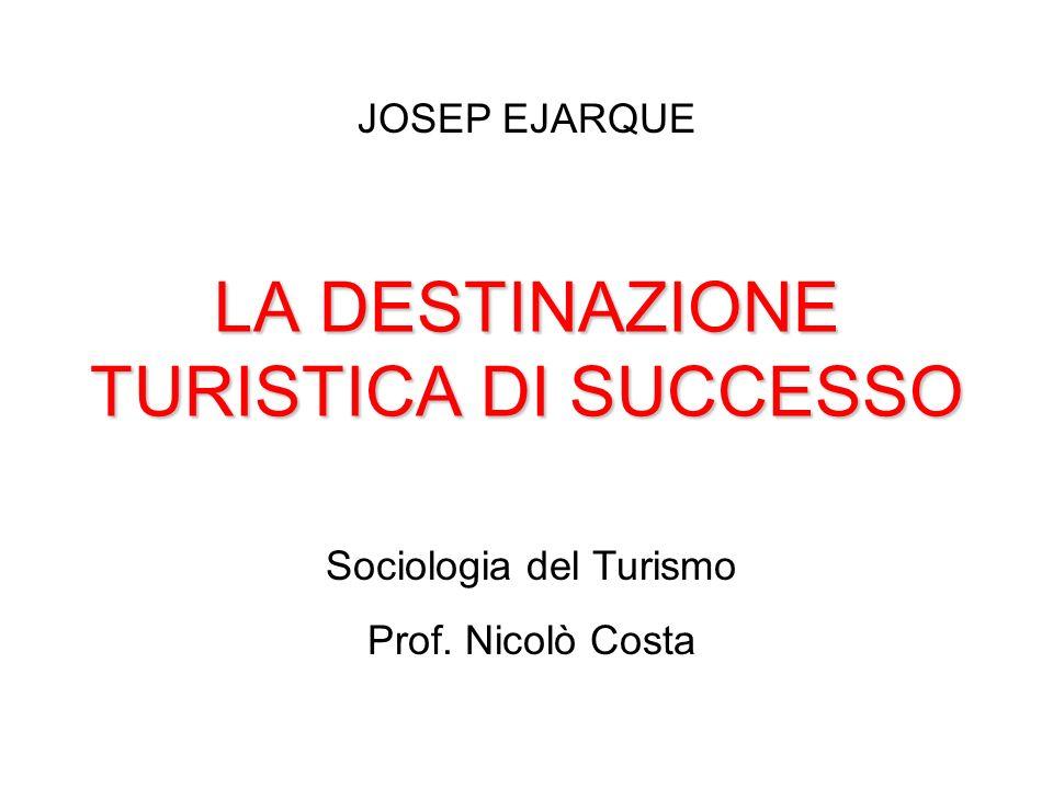 LA DESTINAZIONE TURISTICA DI SUCCESSO JOSEP EJARQUE Sociologia del Turismo Prof. Nicolò Costa