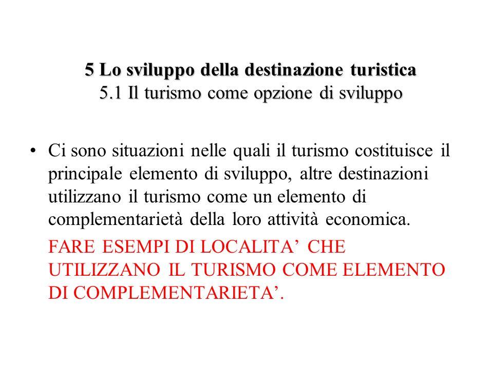 5 Lo sviluppo della destinazione turistica 5.1 Il turismo come opzione di sviluppo Ci sono situazioni nelle quali il turismo costituisce il principale