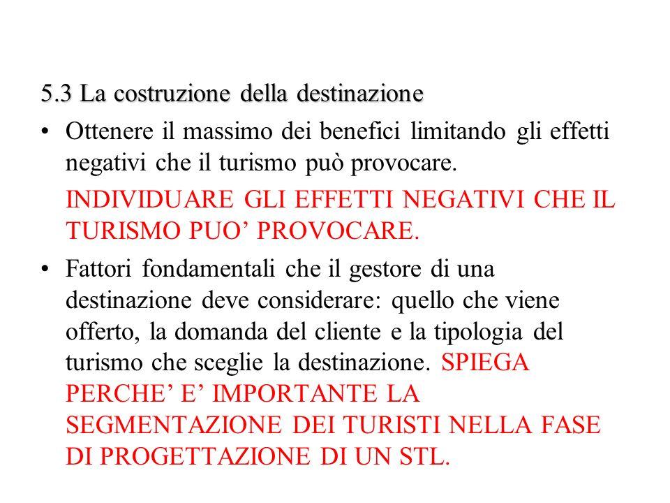 5.3 La costruzione della destinazione Ottenere il massimo dei benefici limitando gli effetti negativi che il turismo può provocare. INDIVIDUARE GLI EF