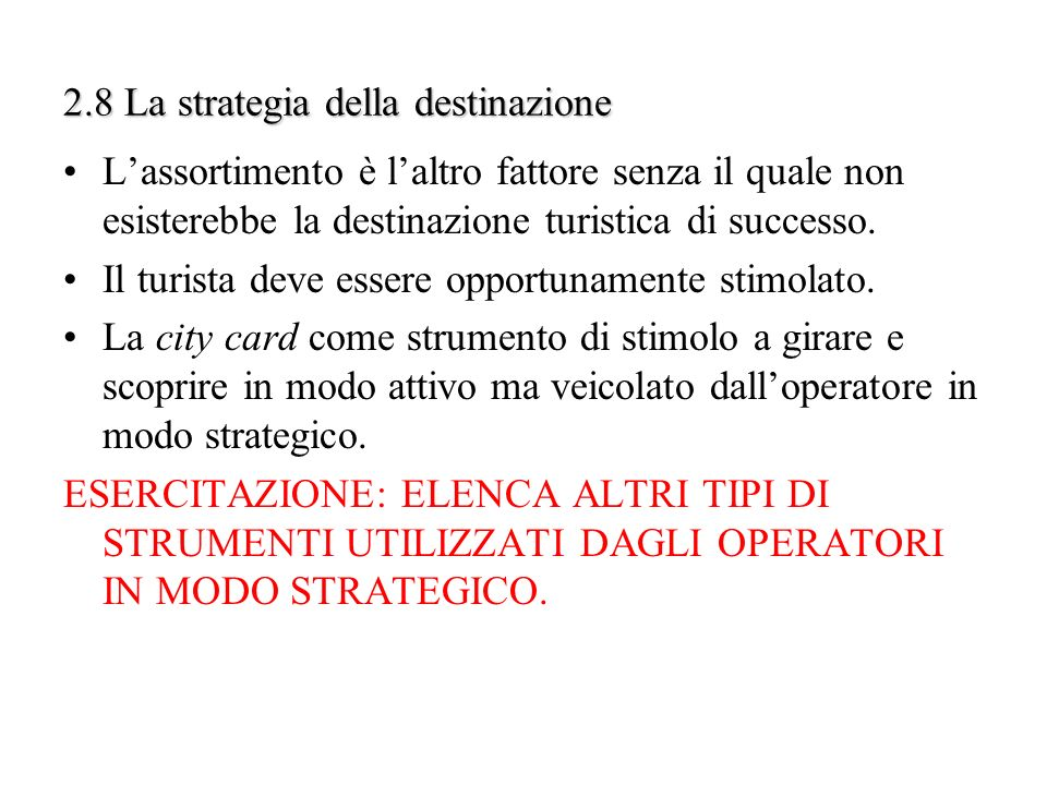 2.8 La strategia della destinazione Lassortimento è laltro fattore senza il quale non esisterebbe la destinazione turistica di successo. Il turista de