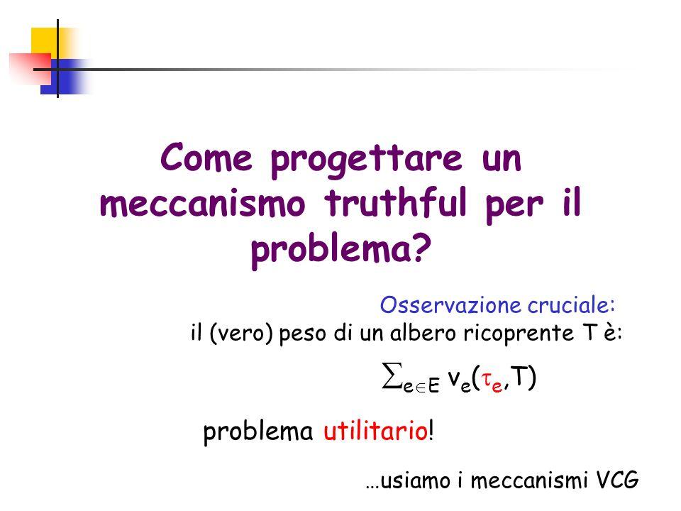 Come progettare un meccanismo truthful per il problema? Osservazione cruciale: il (vero) peso di un albero ricoprente T è: e E v e ( e,T) problema uti