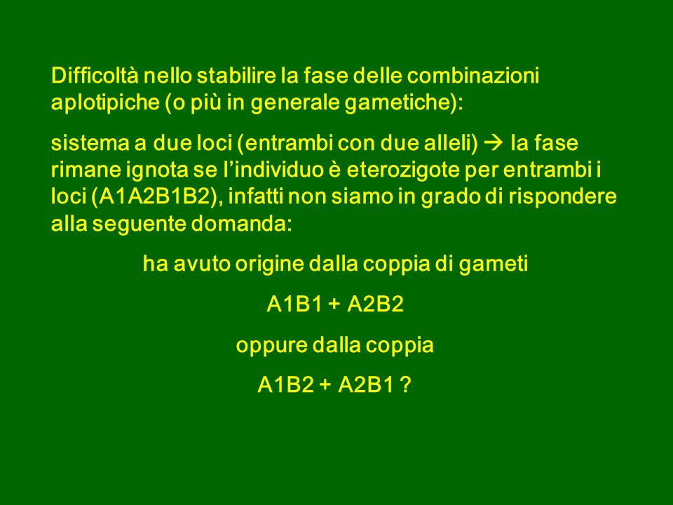 Difficoltà nello stabilire la fase delle combinazioni aplotipiche (o più in generale gametiche): sistema a due loci (entrambi con due alleli) la fase rimane ignota se lindividuo è eterozigote per entrambi i loci (A1A2B1B2), infatti non siamo in grado di rispondere alla seguente domanda: ha avuto origine dalla coppia di gameti A1B1 + A2B2 oppure dalla coppia A1B2 + A2B1 ?
