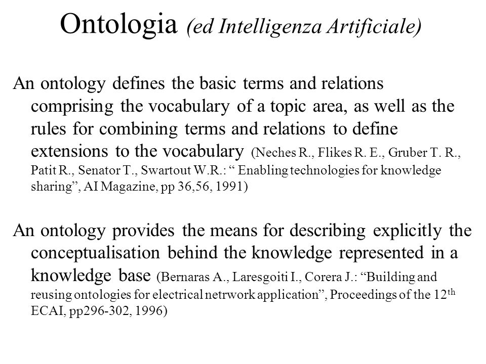 Ontologia (ed Intelligenza Artificiale) An ontology defines the basic terms and relations comprising the vocabulary of a topic area, as well as the rules for combining terms and relations to define extensions to the vocabulary (Neches R., Flikes R.