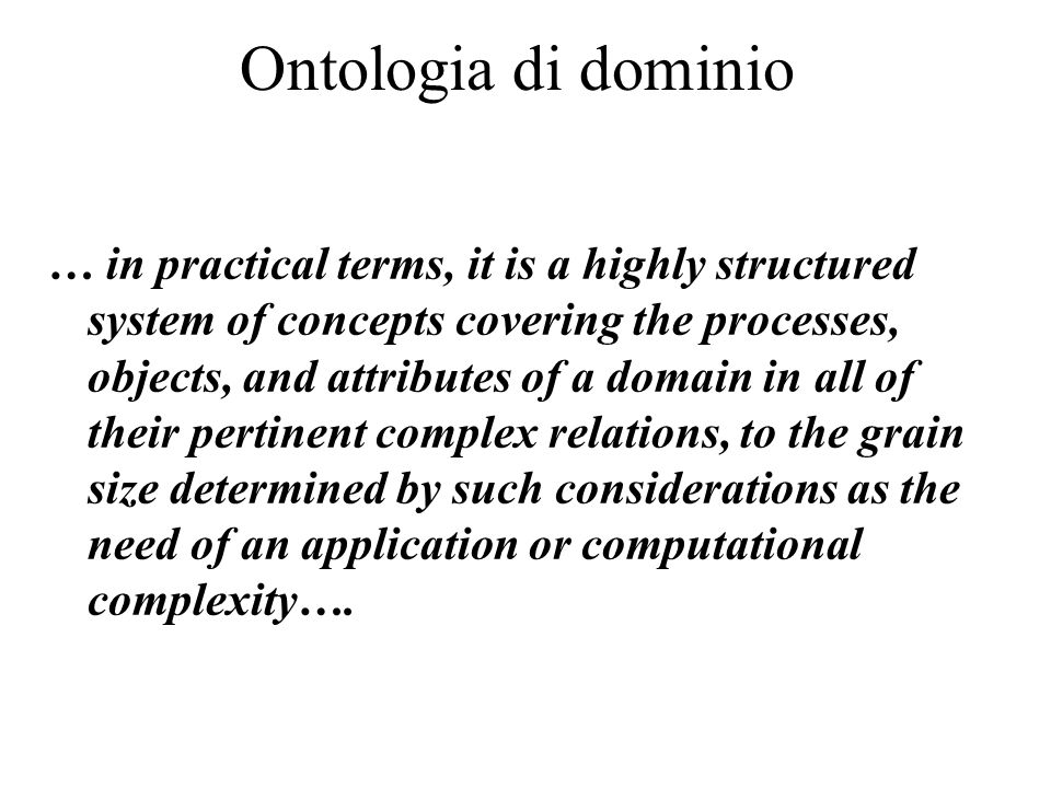 Ontologia di dominio … in practical terms, it is a highly structured system of concepts covering the processes, objects, and attributes of a domain in all of their pertinent complex relations, to the grain size determined by such considerations as the need of an application or computational complexity….